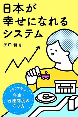 『日本が幸せになれるシステム:グラフで学ぶ、年金・医療制度の守り方』(著:矢口新/刊:Kindle Edition)